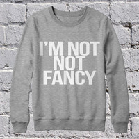 I'm not not fancy sweatshirt women jumper cool fashion gift girls sizing sweater funny cute teens dope teenagers tumblr blogger
