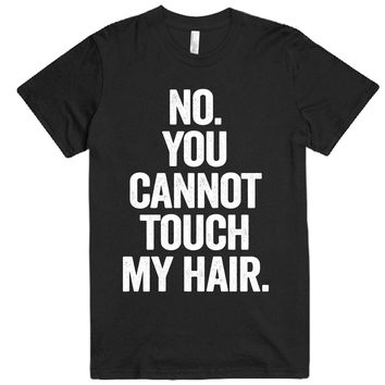 no you cannot touch my hair t-shirt