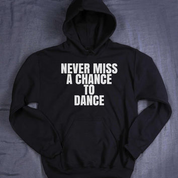 Never Miss A Chance To Dance Hoodie Slogan Dancer Gift Dancing Addict Tumblr Sweatshirt Jumper