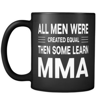 ALL MEN WERE CREATED EQUAL THEN SOME LEARN MMA * Gift for Mixed Martial Arts Instructor, Student * Glossy Black Coffee Mug 11oz.
