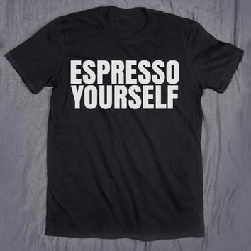 Funny Coffee Shirt Espresso Yourself Slogan Tee Be You Coffee Lover Addict Tumblr T-shirt