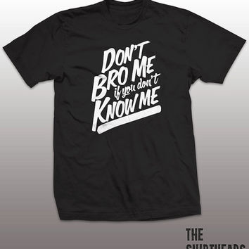 Dont Bro Me If You Dont Know Me Shirt - cool tshirt, mens womens gift, funny tee, instagram, tumblr, dude, attitude, lol, brother, party