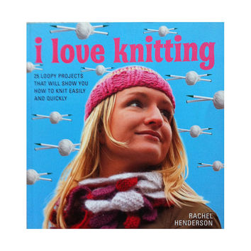 I Love Knitting - 25 Loopy Projects That Will Show You How to Knit Easily and Quickly by Rachel Henderson DIY Gifts Instructions