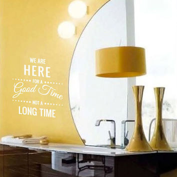 we are here for a good time, not a long time vinyl wall decal