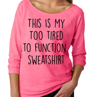 This Is My Too Tired To Function Sweatshirt . Womens Slouchy. Ladies Slouchy. 3/4 Sleeve Off Shoulder Womens Slouchy