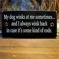 My Dog Winks at Me Some Kind of Code Sign  by CountryWorkshop