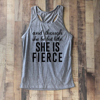 And Though She Be But Little She is Fierce Shirt Tank Top Racerback Racer back T Shirt Top – Size S M L