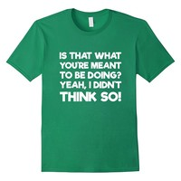 Is That What You're Meant To Be Doing Funny T-Shirt