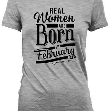 Funny Birthday T Shirt Birthday Gift Women Birthday Present For Her Real Women Are Born In February 100% Authentic Ladies Tee DAT-408