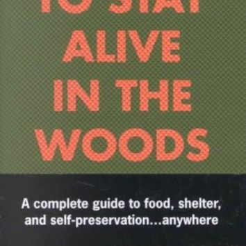 How to Stay Alive in the Woods: A Complete Guide to Food, Shelter, and Self-Preservation-- Anywhere