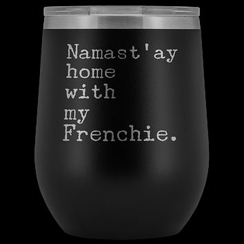 Frenchie Mom Gifts French Bulldog Dad Namast'ay Home With My Frenchie Wine Tumbler BPA Free 12oz Travel Cup