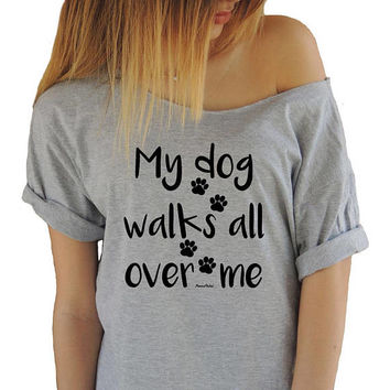 My Dog Walks All Over Me T-shirt Off Shoulder T-shirt Funny T-shirts Swanky Tee Boatneck Shirt Tee Dog Lover T-shirt Brunch Animal Lover Tee