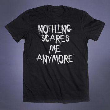 Nothing Scares Me Anymore Slogan Tee Grunge Punk Emo Goth Creepy Cute Alternative Clothing Tumblr T-shirt