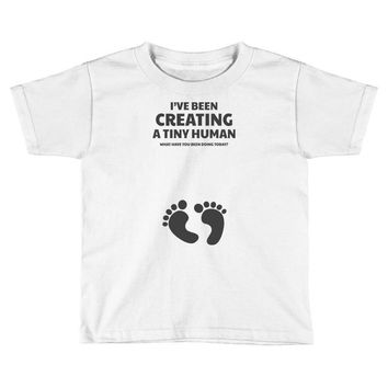 I've Been Creating A Tiny Human What Have You Been Doing Today Toddler T-shirt