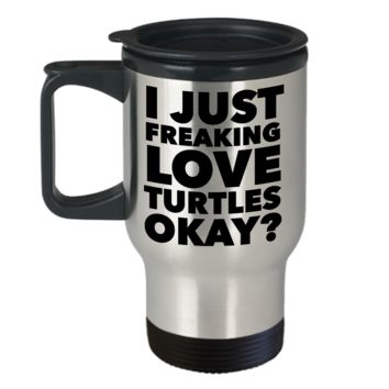 Turtle Lover Coffee Travel Mug - I Just Freaking Love Turtles Okay? Stainless Steel Insulated Coffee Cup with Lid