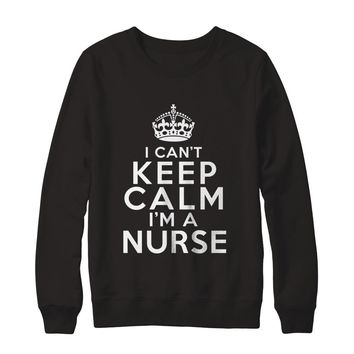 I Can't Keep Calm I'm A Nurse Job Sweatshirt