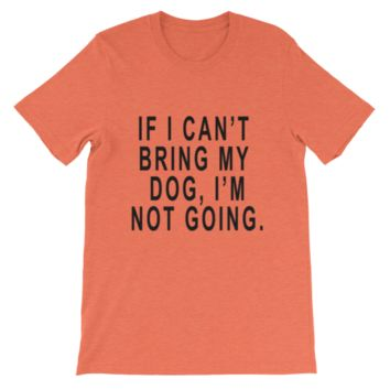 If I Can't Bring My Dog I'm Not Going. Funny shirt. Dog. Funny t-shirt. Inspirational shirt. Dog lover gift. Custom shirt. Many Colors.