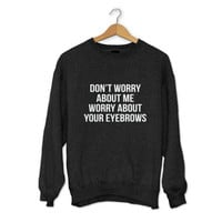 Don't worry about me worry about your eyebrows sweatshirt black crewneck for womens girls fangirls jumper funny saying fashion lazy