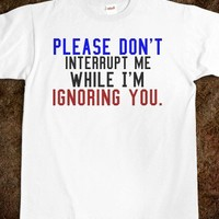 PLEASE DON'T INTERRUPT ME I'M IGNORING YOU TEE T SHIRT