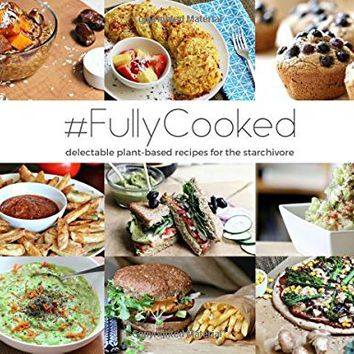 #FullyCooked: Delectable Plant-Based Recipes For The Starchivore (Raw Till Whenever) (Volume 2)