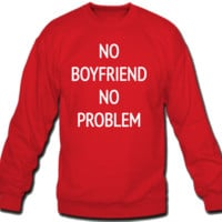 No boyfriend no problem Crew Neck