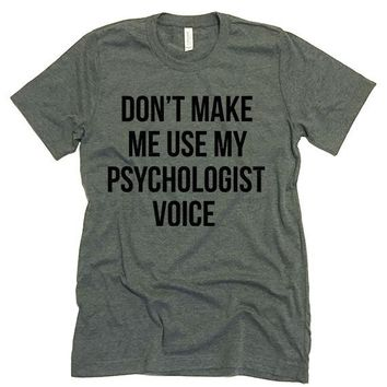 Don't Make Me Use My Psychologist Voice T-shirt