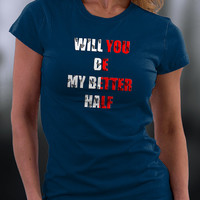 Marriage Proposal T Shirt, Will You Be My Better Half T Shirt, Birthday Gift