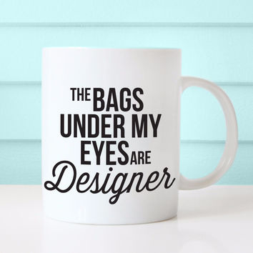 The Bags Under My Eyes Are Designer Coffee Mug