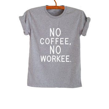 No coffee no workee TShirt Gray Fashion Funny Cool Slogan Womens Mens Girls Sassy Cute Tops Punk Rock Tumblr Hipster Grunge Gifts Teenager