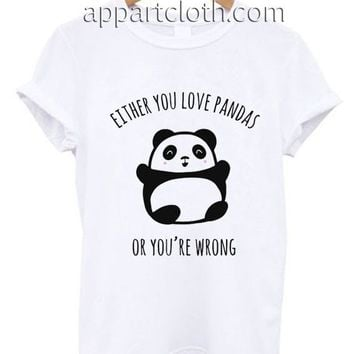 Either You Love Pandas Or You're Wrong Funny Shirts