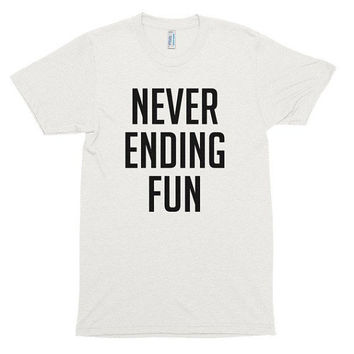 Never ending fun, soft t-shirt, gift, workout, funny, music, festival, gym, beach, fitness, abs, diet, words, slogan, graphic tee