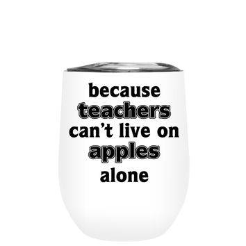Because Teacher Cant Live on Apples Alone on White 12 oz Stemless Wine Tumbler