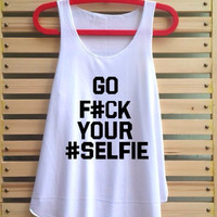 go fuck your selfie shirt tank top singlet clothing vest tee tunic - size S M L