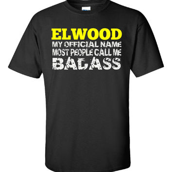 ELWOOD MY OFFICIAL NAME MOST PEOPLE CALL ME BADASS - Unisex Tshirt