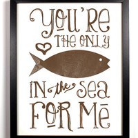 You're The Only Fish In The Sea For Me Special Brown, Typography Print, 8 x 10