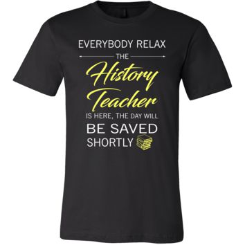 History Teacher Shirt - Everyone relax the History Teacher is here, the day will be save shortly - Profession Gift