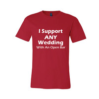 I Support Any Wedding With An Open Bar- Gay/Lesbian Marriage T-shirt