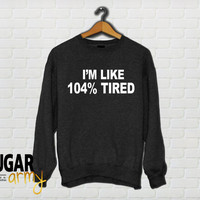 Tumblr sweatshirt, popular tumblr quotes on sweatshirts, tired sweatshirt, 104% tired sweatshirt, funny sweatshirt, tumblr sweater