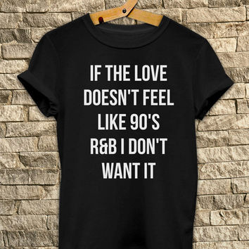 if the love doesn't feel like 90s r&b i don't want it Funny tshirts - T Shirt Unisex - Size S-M-L-XL