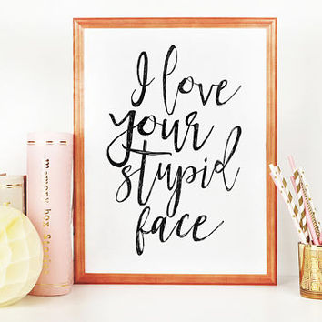 I Love You Stupid Face,Love Art,Love Sign,Valentines Day,Gift For Her,Boyfriend Gift,Lovely Quote,Romantic Gift,Quote Prints,I Love You More