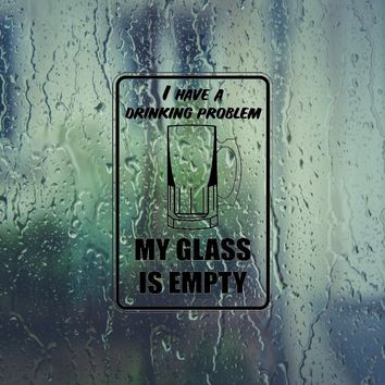 I have a drinking problem my glass is empty Sign Die Cut Vinyl Outdoor Decal (Permanent Sticker)