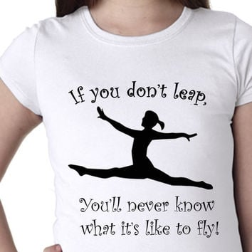 If You Don't Leap You'll Never Know How it is to Fly // Girls Shirts // Multi Colors and Sizes Available