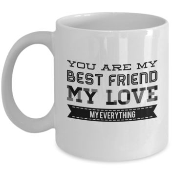 You are My Best Friend My Love My Everything ~ Romantic Gift Coffee Mug