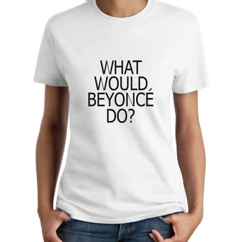 What Would Beyonce Do Women T-Shirt