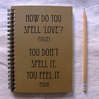 How do you spell love - piglet, you don't spell it, you feel it- pooh - 5 x 7 journal