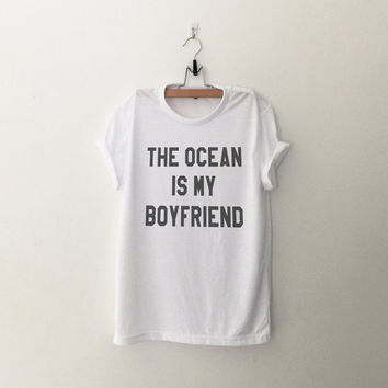 The ocean is my boyfriend t-shirt shirt tee unisex men women tumblr pinterest instagram swag dope hipster gift funny sayings fashion tops