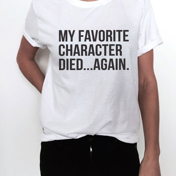 My favorite character died again Tshirt tees funny gift TV show fan girls teenager teens daughter ladies lady womens sister best friend