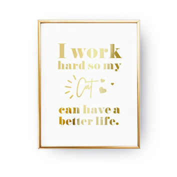 I Work Hard So My Cat Can Have A Better Life, Animal Poster, Pet Gift, Cat Lover Quote, Cat Art, Real Gold Foil Print, Home Decor, Cat Mom