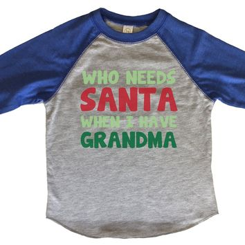 Who Needs Santa When I Have Grandma BOYS OR GIRLS BASEBALL 3/4 SLEEVE RAGLAN - VERY SOFT TRENDY SHIRT B236