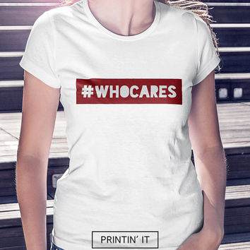 Who cares Hashtag - T-shirt - Funny -  Motivational - Hipster- Haters gonna hate - Womens shirt - Tumblr shirt